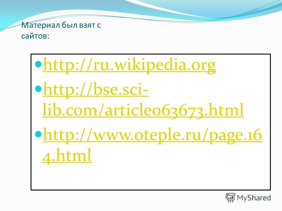 Материал был взят с сайтов: http://ru.wikipedia.org http://bse.sci- lib.com/article063673.html http://bse.sci- lib.com/article063673.html http://www.oteple.ru/page.16 4.html http://www.oteple.ru/page.16 4.html