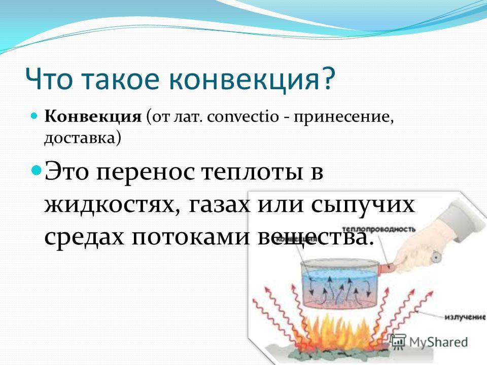 Что такое конвекция? Конвекция (от лат. convectio - принесение, доставка) Это перенос теплоты в жидкостях, газах или сыпучих средах потоками вещества.