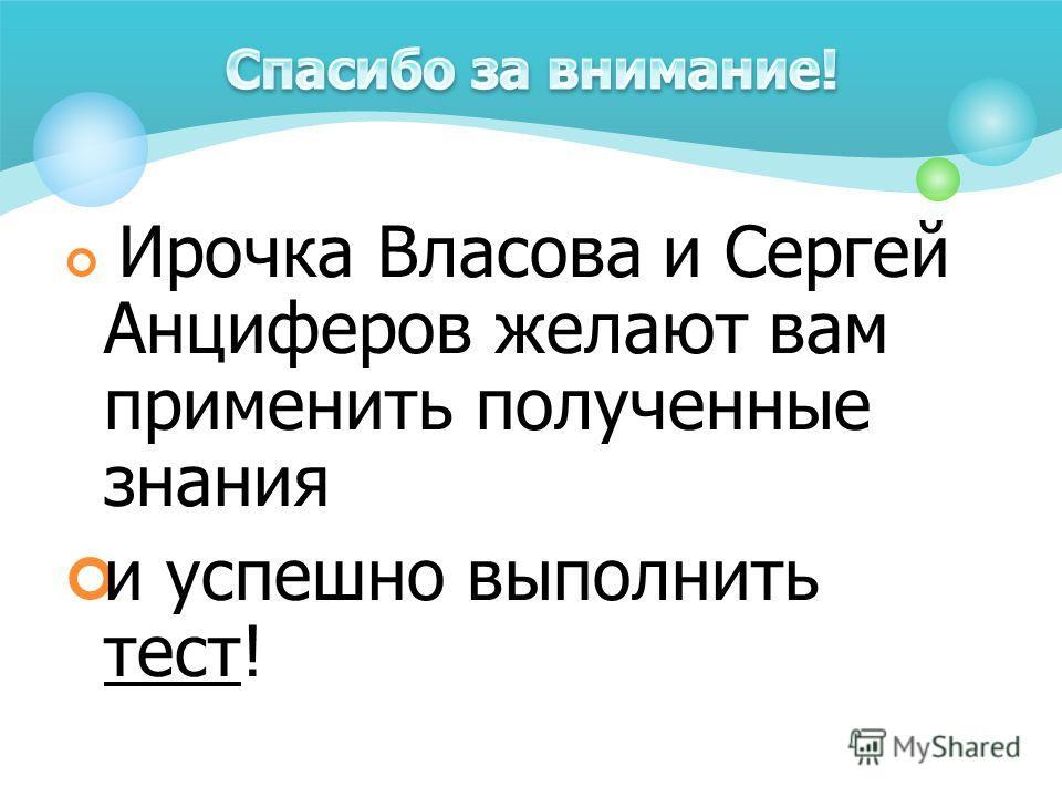 Ирочка Власова и Сергей Анциферов желают вам применить полученные знания и успешно выполнить тест!