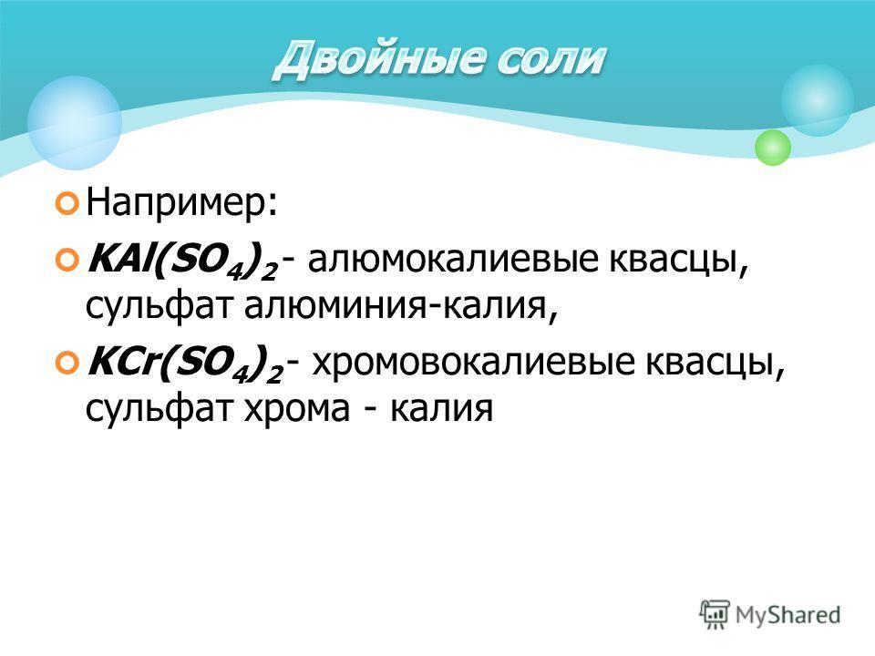 Например: KAl(SO 4 ) 2 - алюмокалиевые квасцы, сульфат алюминия-калия, KCr(SO 4 ) 2 - хромовокалиевые квасцы, сульфат хрома - калия