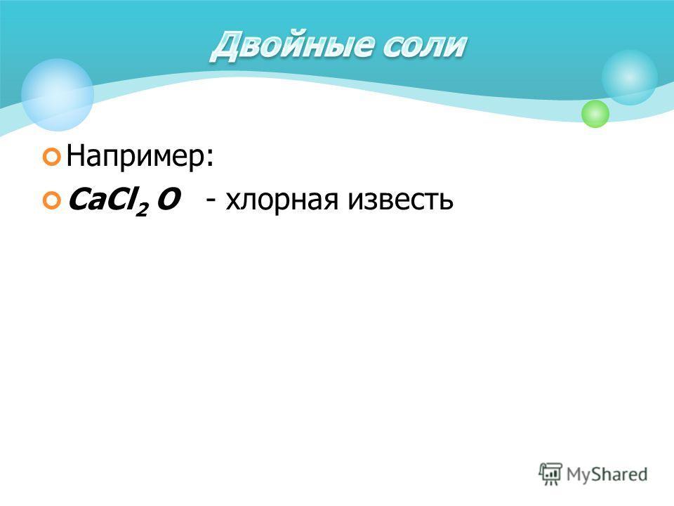 Например: CaCl 2 O - хлорная известь