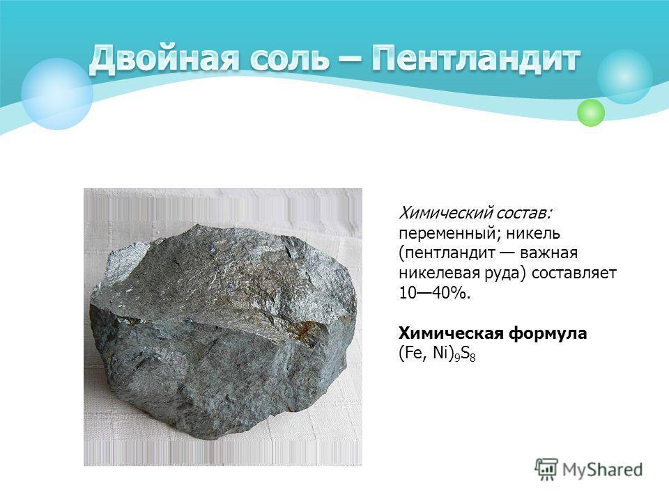 Химический состав: переменный; никель (пентландит важная никелевая руда) составляет 1040%. Химическая формула (Fe, Ni) 9 S 8