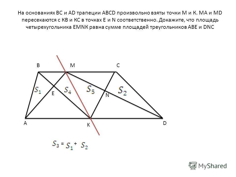 На основаниях ВС и АD трапеции АВСD произвольно взяты точки М и К. МА и МD пересекаются с КВ и КС в точках Е и N соответственно. Докажите, что площадь четырехугольника ЕМNК равна сумме площадей треугольников АВЕ и DNC BC AD M K E N =+