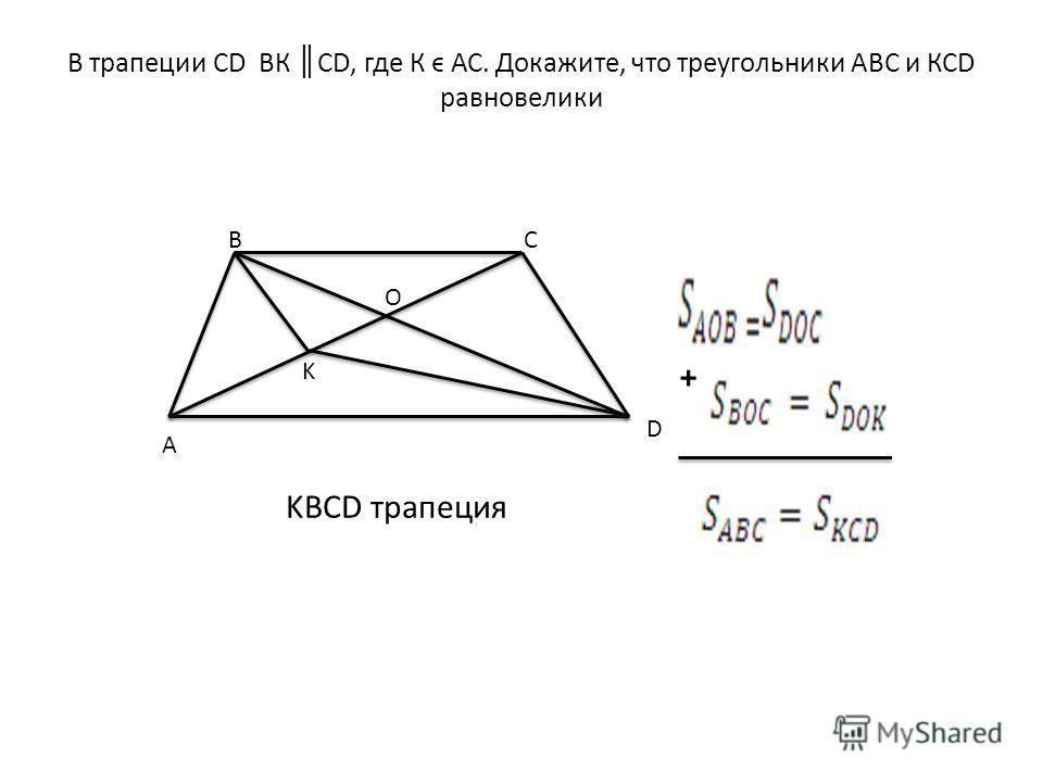В трапеции СD ВК СD, где К ϵ АС. Докажите, что треугольники АВС и КСD равновелики A BC D K O KBCD трапеция +