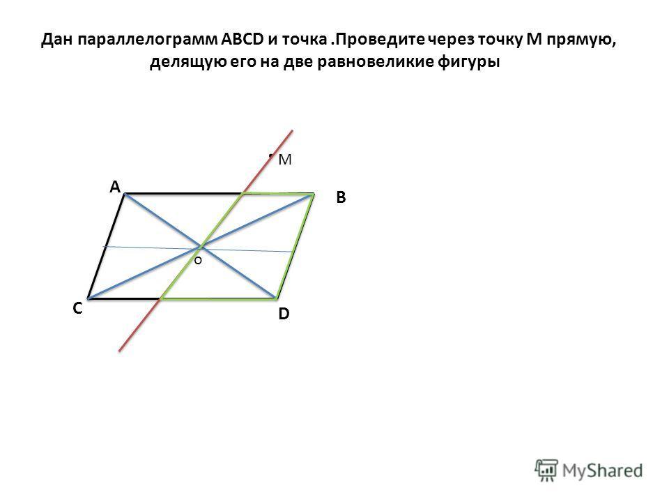 Дан параллелограмм АВСD и точка.Проведите через точку М прямую, делящую его на две равновеликие фигуры А В С D o. М