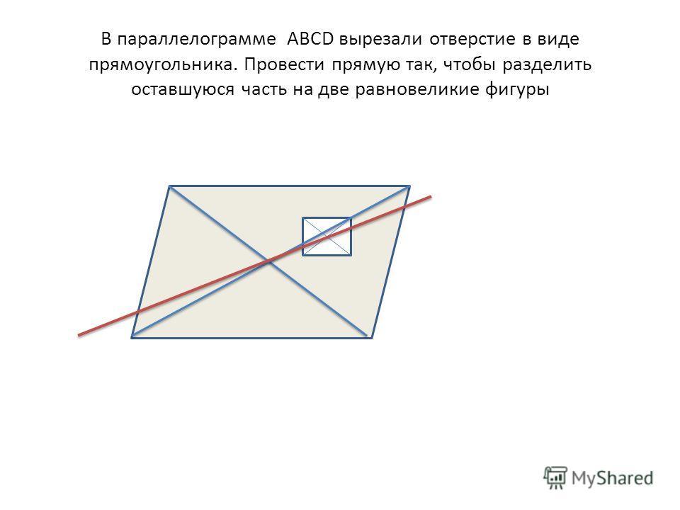 В параллелограмме АВСD вырезали отверстие в виде прямоугольника. Провести прямую так, чтобы разделить оставшуюся часть на две равновеликие фигуры