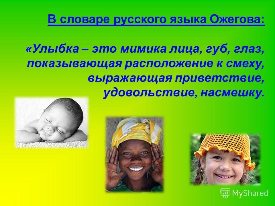 В словаре русского языка Ожегова: «Улыбка – это мимика лица, губ, глаз, показывающая расположение к смеху, выражающая приветствие, удовольствие, насмешку.