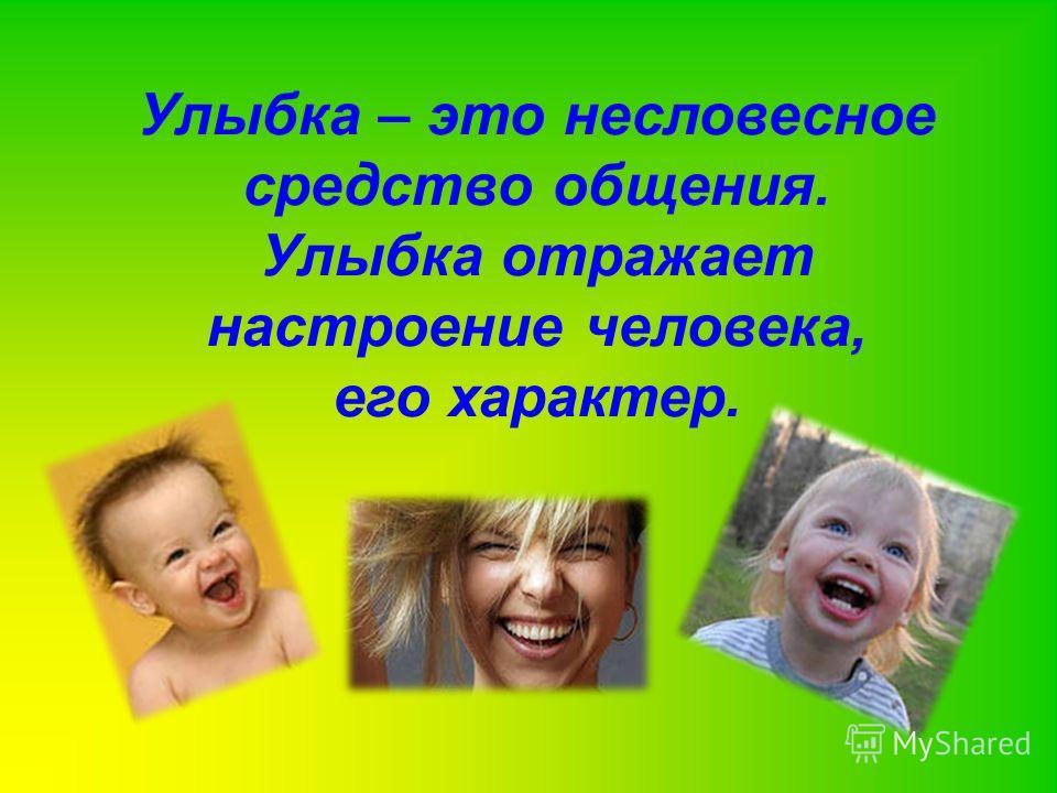 Улыбка – это несловесное средство общения. Улыбка отражает настроение человека, его характер.
