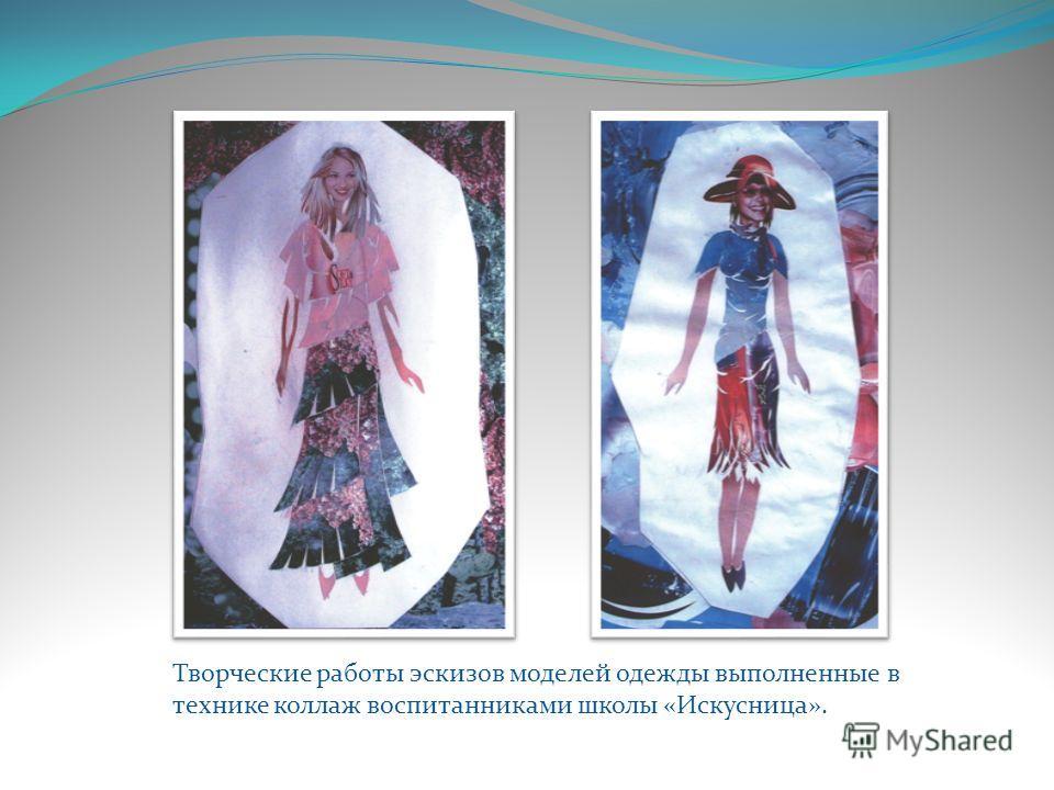 Творческие работы эскизов моделей одежды выполненные в технике коллаж воспитанниками школы «Искусница».