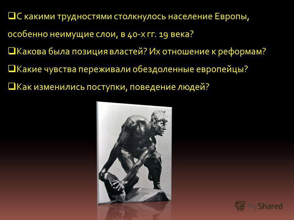 С какими трудностями столкнулось население Европы, особенно неимущие слои, в 40-х гг. 19 века? Какова была позиция властей? Их отношение к реформам? Какие чувства переживали обездоленные европейцы? Как изменились поступки, поведение людей?