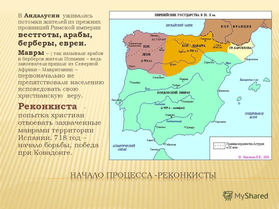 В Андалусии уживались потомки жителей из прежних провинций Римской империи вестготы, арабы, берберы, евреи. Мавры – ( так называли арабов и берберов жители Испании – ведь завоеватели пришли из Северной Африки – Мавритании) – первоначально не препятст
