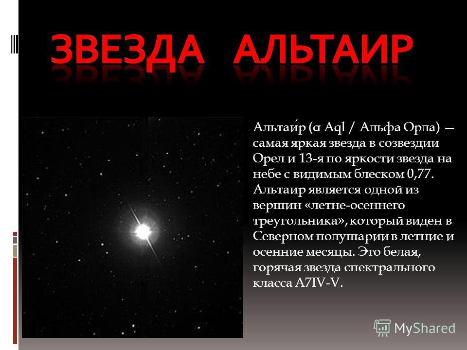 Альтаир (α Aql / Альфа Орла) самая яркая звезда в созвездии Орел и 13-я по яркости звезда на небе с видимым блеском 0,77. Альтаир является одной из вершин «летне-осеннего треугольника», который виден в Северном полушарии в летние и осенние месяцы. Эт