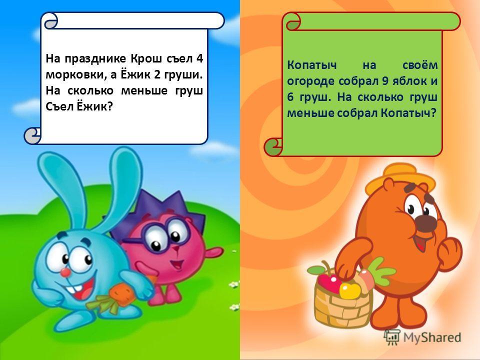 На празднике Крош съел 4 морковки, а Ёжик 2 груши. На сколько меньше груш Съел Ёжик? Копатыч на своём огороде собрал 9 яблок и 6 груш. На сколько груш меньше собрал Копатыч?