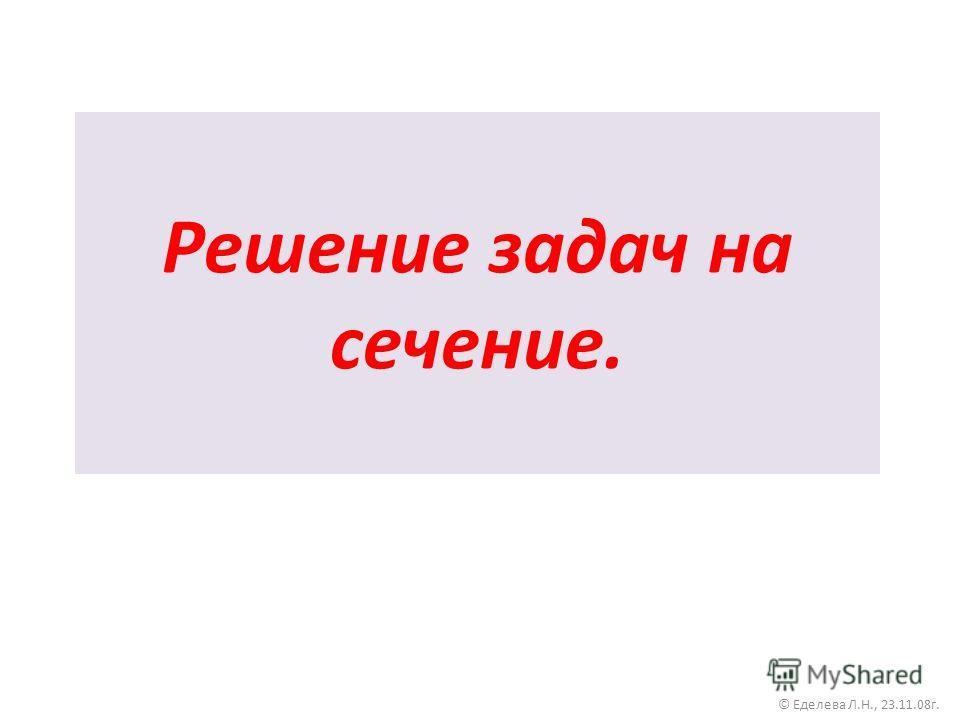 Решение задач на сечение. © Еделева Л.Н., 23.11.08г.