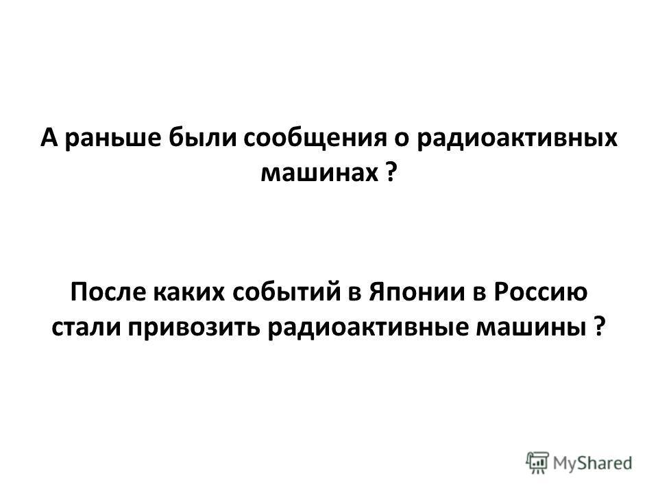 А раньше были сообщения о радиоактивных машинах ? После каких событий в Японии в Россию стали привозить радиоактивные машины ?