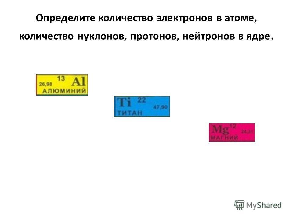 Определите количество электронов в атоме, количество нуклонов, протонов, нейтронов в ядре.