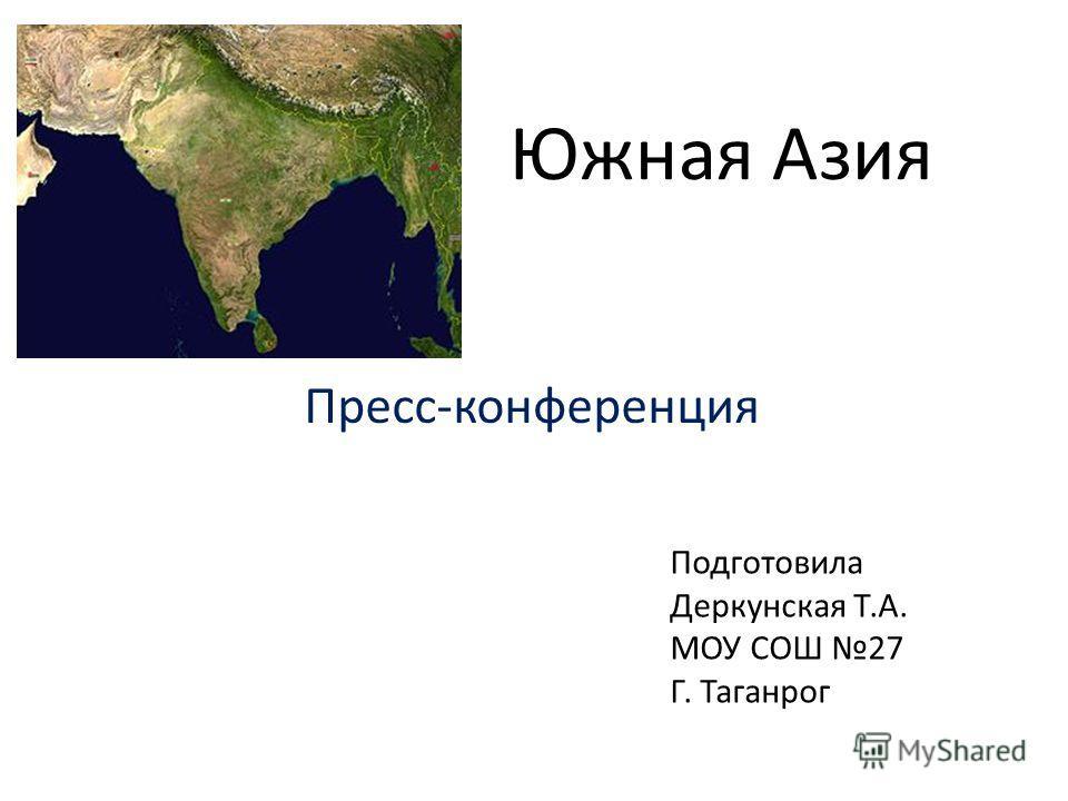 Южная Азия Пресс-конференция Подготовила Деркунская Т.А. МОУ СОШ 27 Г. Таганрог