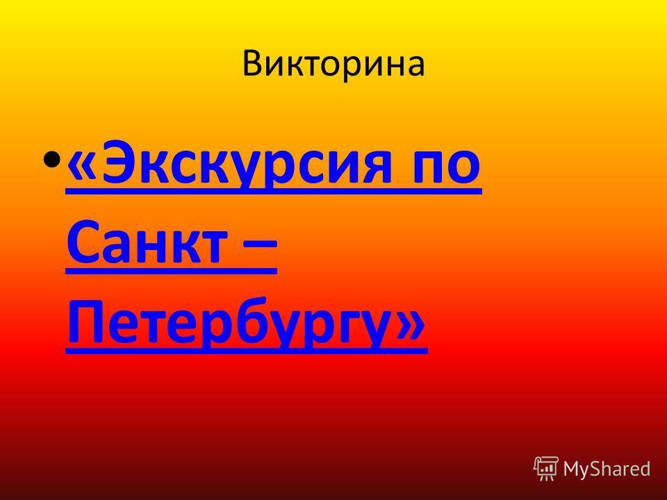 Викторина «Экскурсия по Санкт – Петербургу» «Экскурсия по Санкт – Петербургу»