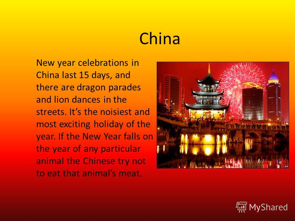 China New year celebrations in China last 15 days, and there are dragon parades and lion dances in the streets. Its the noisiest and most exciting holiday of the year. If the New Year falls on the year of any particular animal the Chinese try not to