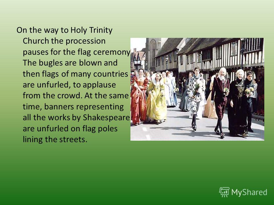 On the way to Holy Trinity Church the pro­cession pauses for the flag ceremony. The bugles are blown and then flags of many coun­tries are unfurled, to applause from the crowd. At the same time, banners representing all the works by Shakespeare are u