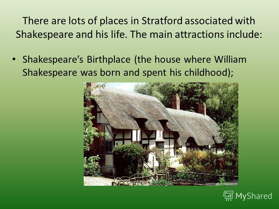 There are lots of places in Stratford associated with Shakespeare and his life. The main attractions include: Shakespeares Birthplace (the house where William Shakespeare was born and spent his childhood);