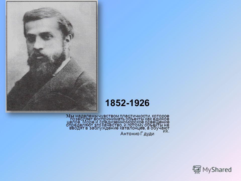 1852-1926 Мы наделены чувством пластичности, которое позволяет воспринимать объекты как единое целое. Море и средиземноморское освещение определяют это качество, и потому объекты не вводят в заблуждение каталонцев, а обучают их. Антонио Г дуди
