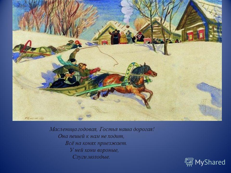 Масленица годовая, Гостья наша дорогая ! Она пешей к нам не ходит, Всё на конях приезжает. У ней кони вороные, Слуги молодые.