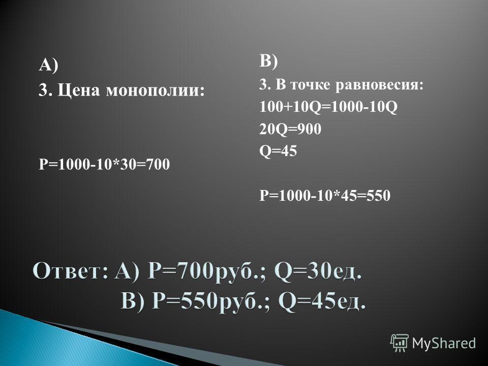 А) 3. Цена монополии: P=1000-10*30=700 В) 3. В точке равновесия: 100+10Q=1000-10Q 20Q=900 Q=45 P=1000-10*45=550