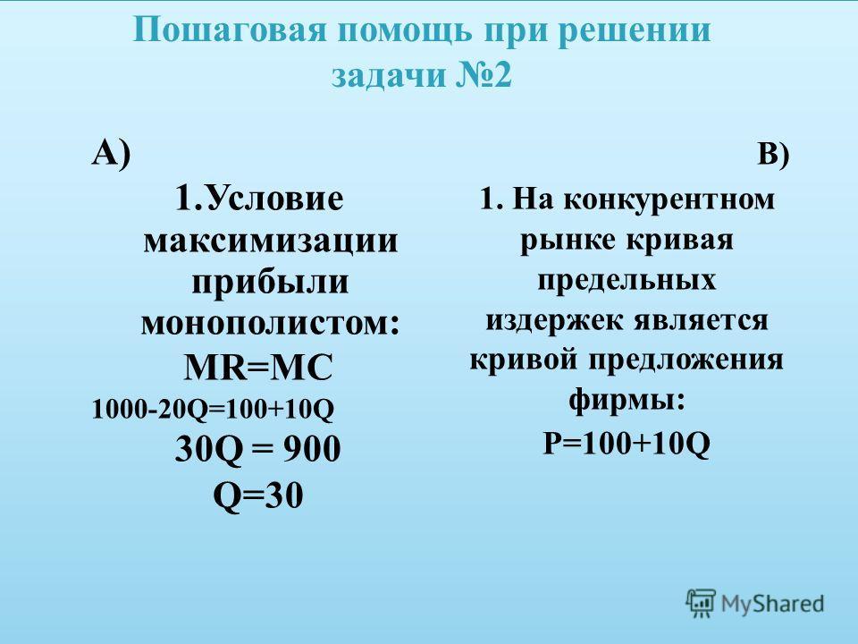 В) 1. На конкурентном рынке кривая предельных издержек является кривой предложения фирмы: P=100+10Q А) 1.Условие максимизации прибыли монополистом: MR=MC 1000-20Q=100+10Q 30Q = 900 Q=30