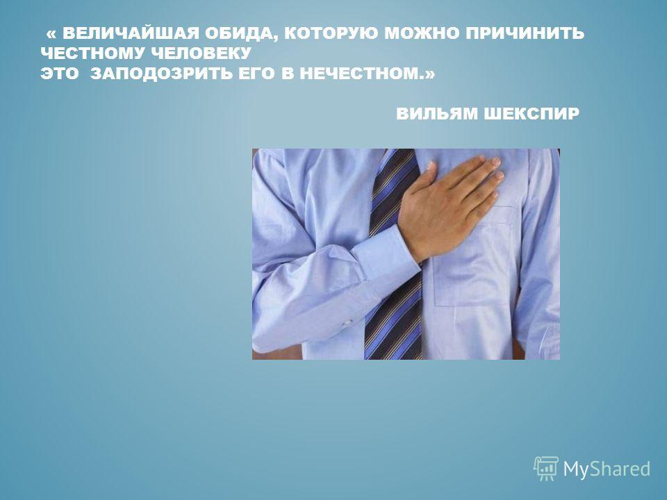 « ВЕЛИЧАЙШАЯ ОБИДА, КОТОРУЮ МОЖНО ПРИЧИНИТЬ ЧЕСТНОМУ ЧЕЛОВЕКУ ЭТО ЗАПОДОЗРИТЬ ЕГО В НЕЧЕСТНОМ.» ВИЛЬЯМ ШЕКСПИР