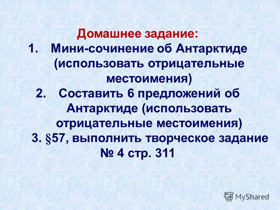 Домашнее задание: 1.Мини-сочинение об Антарктиде (использовать отрицательные местоимения) 2.Составить 6 предложений об Антарктиде (использовать отрицательные местоимения) 3. §57, выполнить творческое задание 4 стр. 311