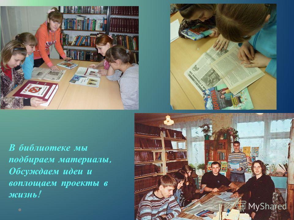 В библиотеке мы подбираем материалы, Обсуждаем идеи и воплощаем проекты в жизнь !