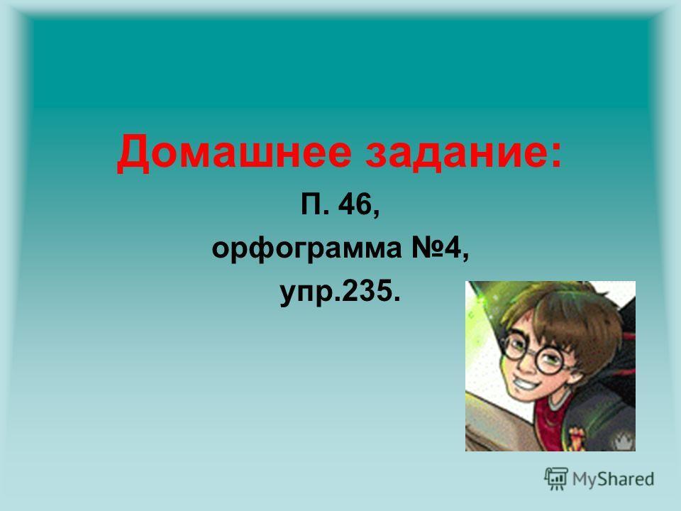 Домашнее задание: П. 46, орфограмма 4, упр.235.