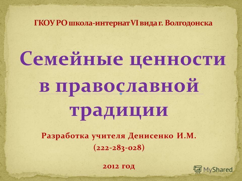 Семейные ценности в православной традиции Разработка учителя Денисенко И.М. (222-283-028) 2012 год