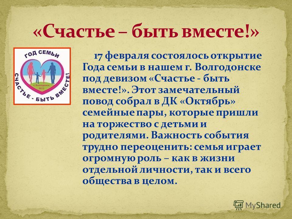 17 февраля состоялось открытие Года семьи в нашем г. Волгодонске под девизом «Счастье - быть вместе!». Этот замечательный повод собрал в ДК «Октябрь» семейные пары, которые пришли на торжество с детьми и родителями. Важность события трудно переоценит