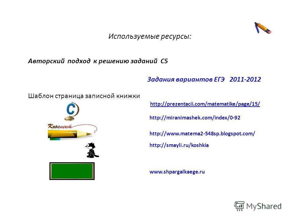 http://prezentacii.com/matematike/page/15/ Шаблон страница записной книжки http://miranimashek.com/index/0-92 http://www.matema2-548sp.blogspot.com/ http://smayli.ru/koshkia www.shpargalkaege.ru Задания вариантов ЕГЭ 2011-2012 Авторский подход к реше