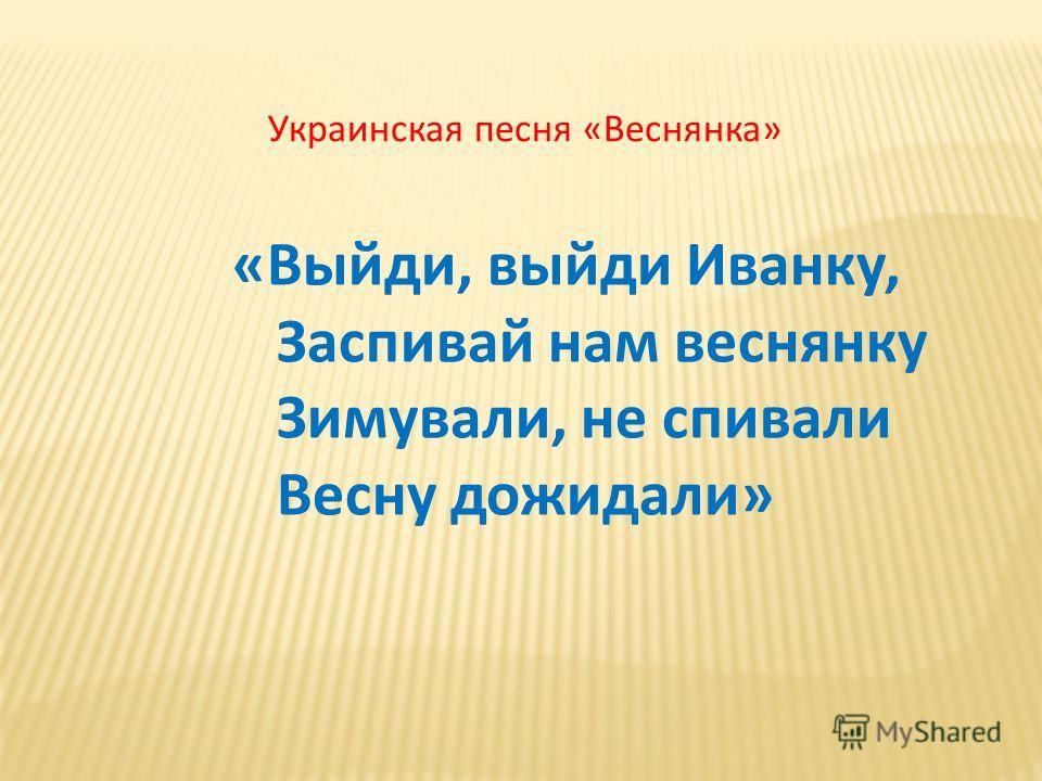 «Выйди, выйди Иванку, Заспивай нам веснянку Зимували, не спивали Весну дожидали» Украинская песня «Веснянка»