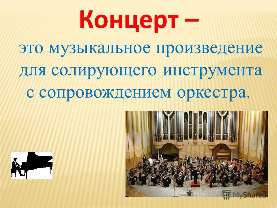 Концерт – это музыкальное произведение для солирующего инструмента с сопровождением оркестра.