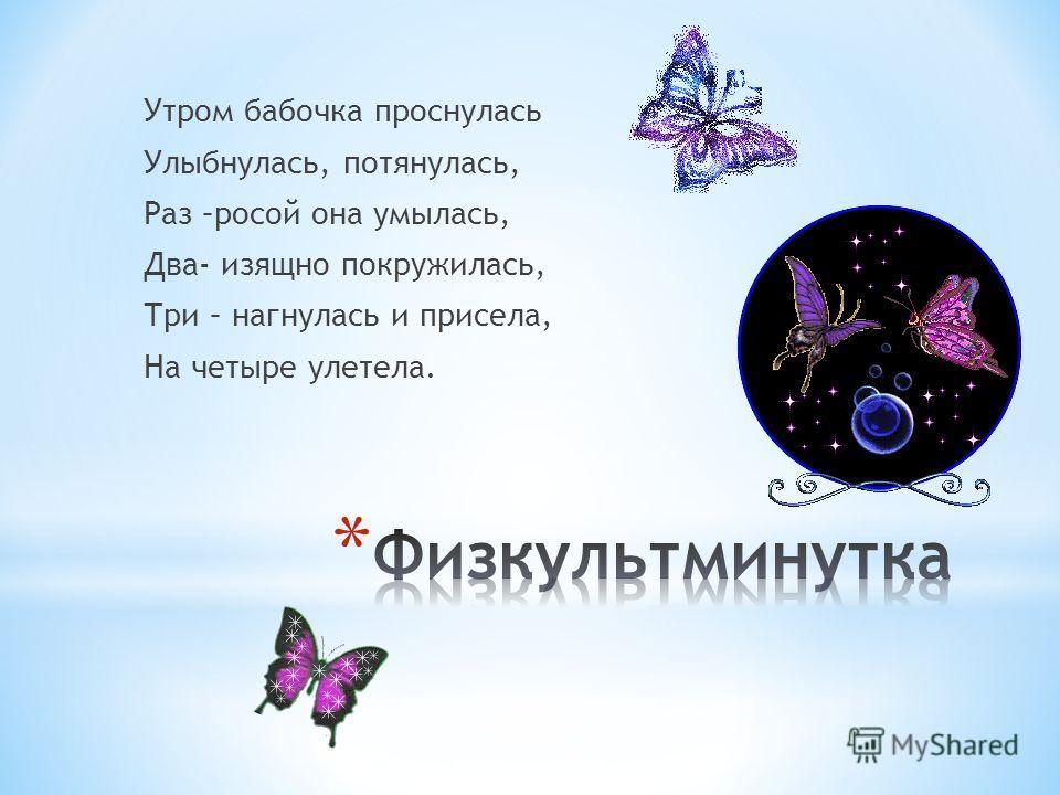 Утром бабочка проснулась Улыбнулась, потянулась, Раз –росой она умылась, Два- изящно покружилась, Три – нагнулась и присела, На четыре улетела.
