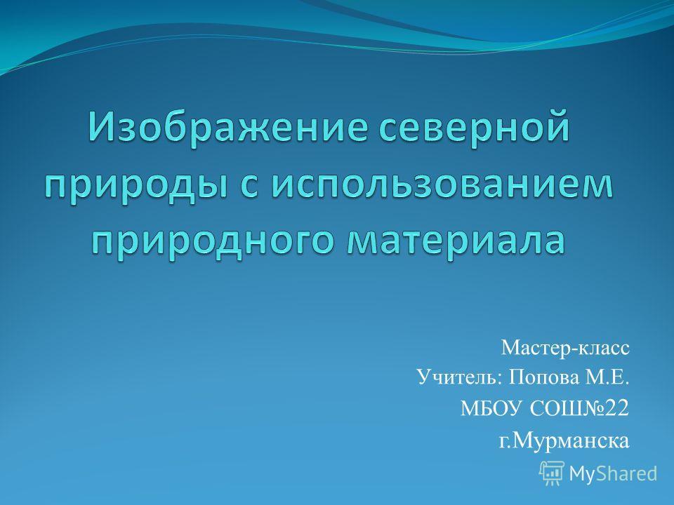 Мастер-класс Учитель: Попова М.Е. МБОУ СОШ 22 г.Мурманска