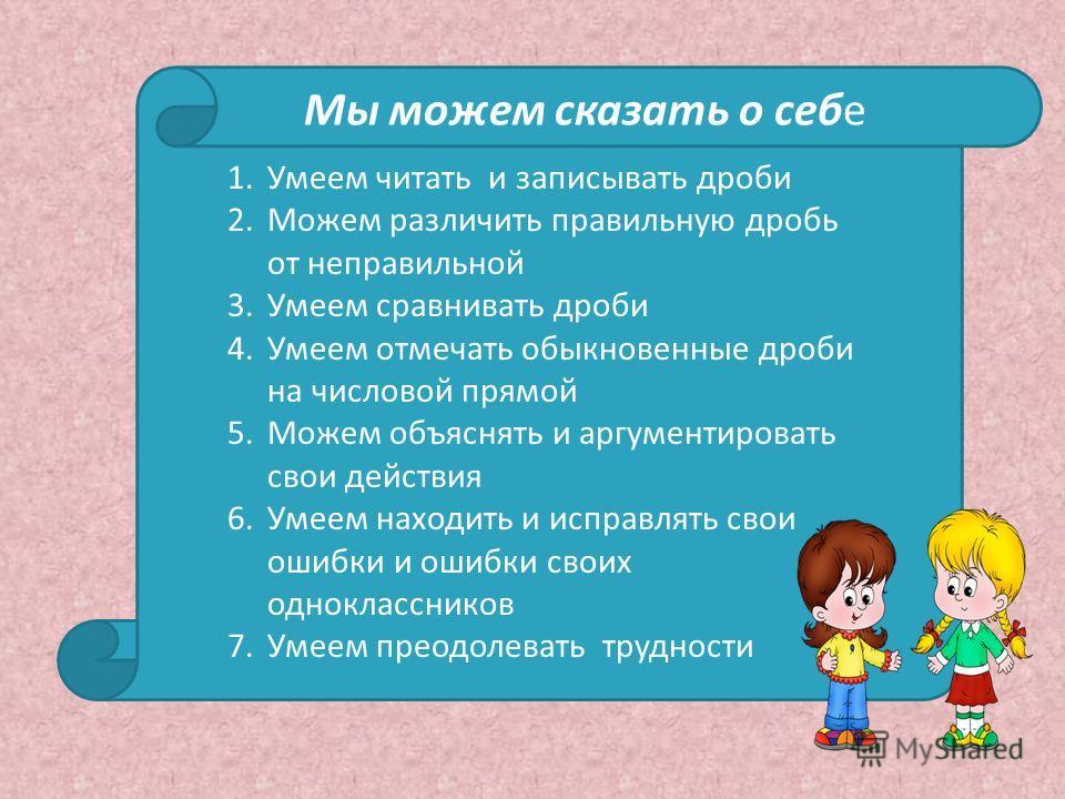 Мы можем сказать о себе 1.Умеем читать и записывать дроби 2.Можем различить правильную дробь от неправильной 3.Умеем сравнивать дроби 4.Умеем отмечать обыкновенные дроби на числовой прямой 5.Можем объяснять и аргументировать свои действия 6.Умеем нах