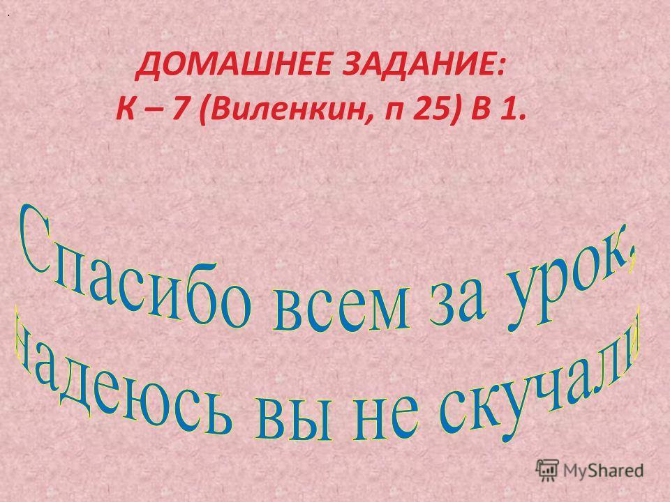 . ДОМАШНЕЕ ЗАДАНИЕ: К – 7 (Виленкин, п 25) В 1.