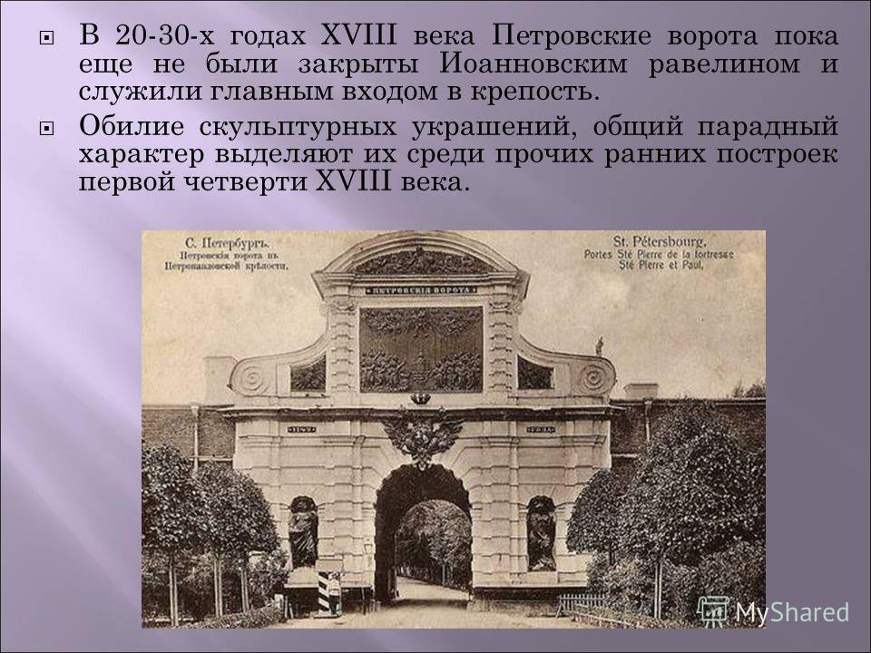 В 20-30-х годах XVIII века Петровские ворота пока еще не были закрыты Иоанновским равелином и служили главным входом в крепость. Обилие скульптурных украшений, общий парадный характер выделяют их среди прочих ранних построек первой четверти XVIII век
