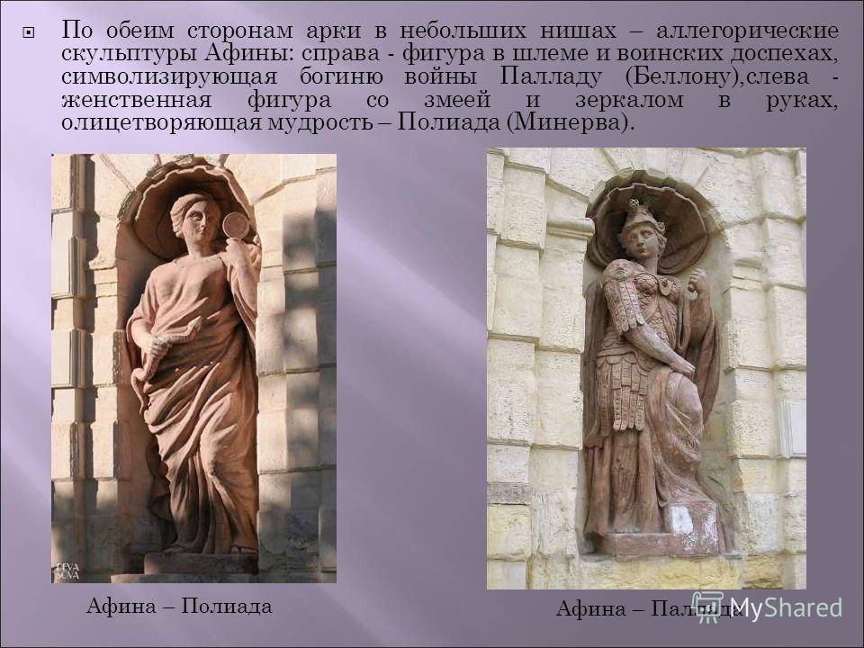 По обеим сторонам арки в небольших нишах – аллегорические скульптуры Афины: справа - фигура в шлеме и воинских доспехах, символизирующая богиню войны Палладу (Беллону),слева - женственная фигура со змеей и зеркалом в руках, олицетворяющая мудрость –