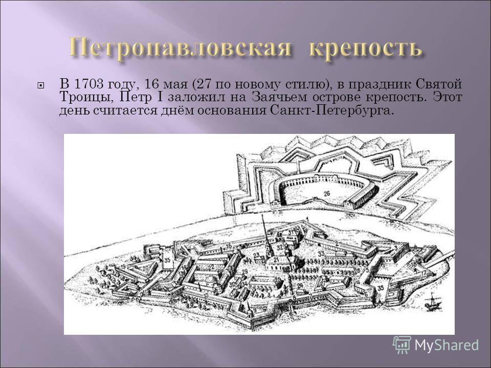 В 1703 году, 16 мая (27 по новому стилю), в праздник Святой Троицы, Петр I заложил на Заячьем острове крепость. Этот день считается днём основания Санкт-Петербурга.