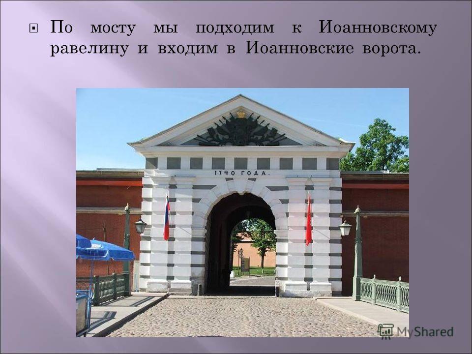 По мосту мы подходим к Иоанновскому равелину и входим в Иоанновские ворота.