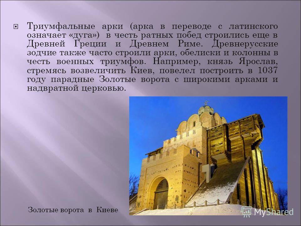 Триумфальные арки (арка в переводе с латинского означает «дуга») в честь ратных побед строились еще в Древней Греции и Древнем Риме. Древнерусские зодчие также часто строили арки, обелиски и колонны в честь военных триумфов. Например, князь Ярослав,