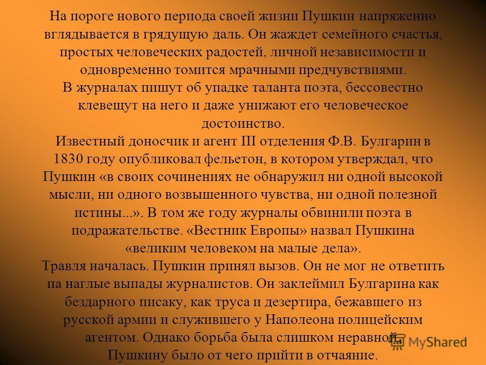 На пороге нового периода своей жизни Пушкин напряженно вглядывается в грядущую даль. Он жаждет семейного счастья, простых человеческих радостей, личной независимости и одновременно томится мрачными предчувствиями. В журналах пишут об упадке таланта п
