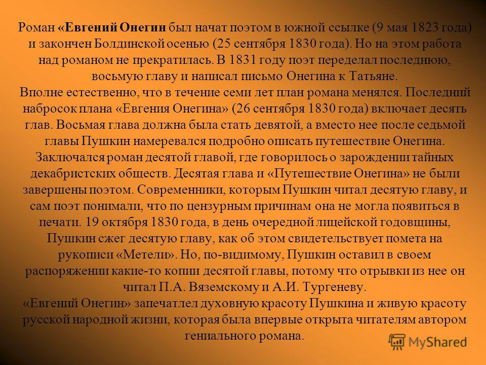 Роман «Евгений Онегин был начат поэтом в южной ссылке (9 мая 1823 года) и закончен Болдинской осенью (25 сентября 1830 года). Но на этом работа над романом не прекратилась. В 1831 году поэт переделал последнюю, восьмую главу и написал письмо Онегина