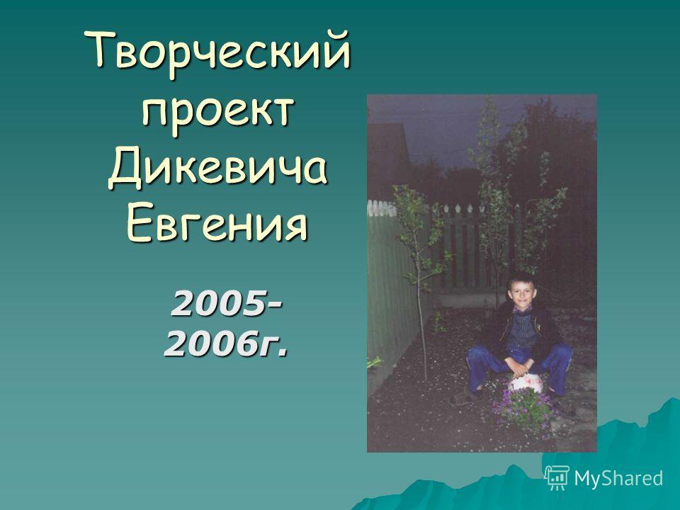 Творческий проект Дикевича Евгения 2005- 2006г.